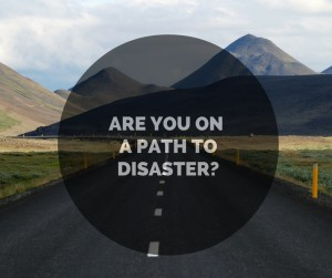Are you on apath to disaster-
